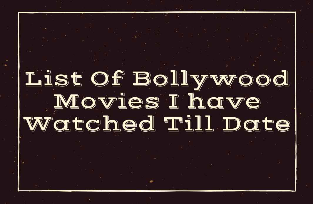 List Of Bollywood Movies I have Watched Till Date