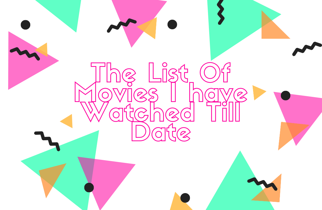 The List Of Movies I have Watched Till Date
