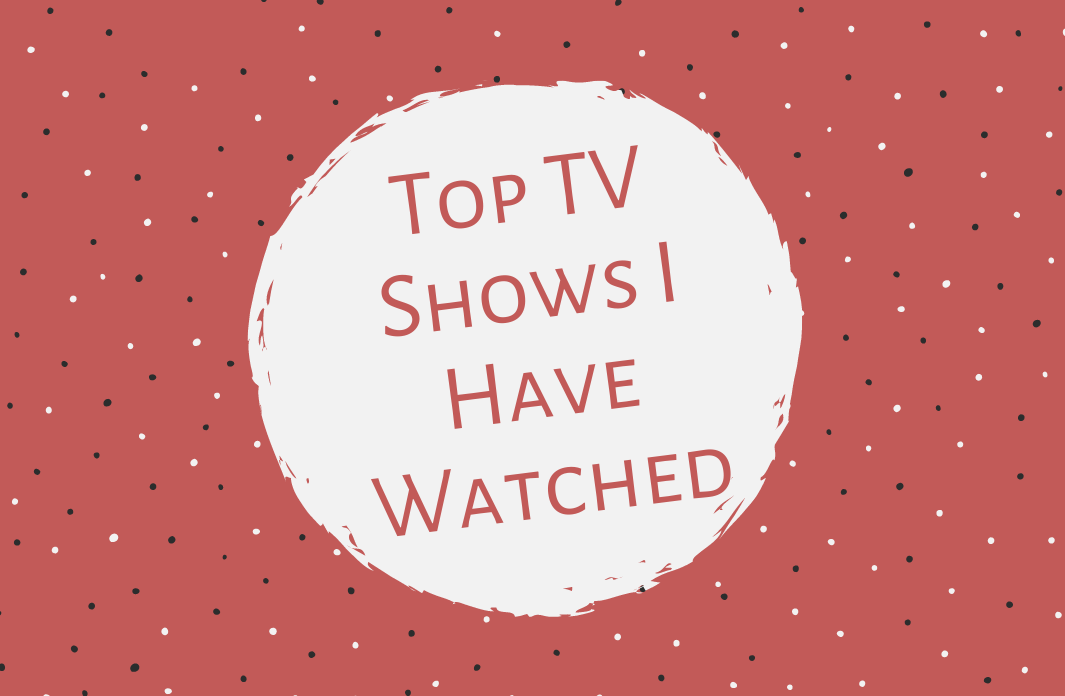 Top TV shows i have watched
